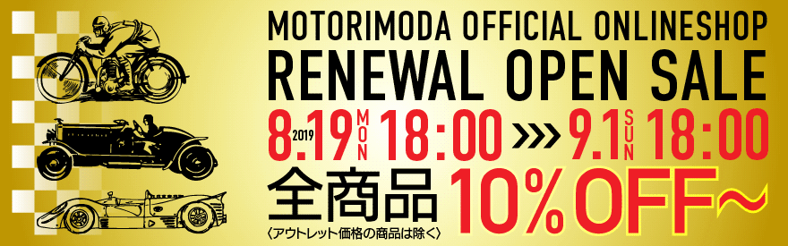 MOTORIMODA OFFICIAL ONLINESHOP RENEWAL OPEN SALE 2019.8.19(月)18:00 >>> 9.1(日) 18:00 全商品10%FF〜 〈アウトレット価格の商品は除く〉